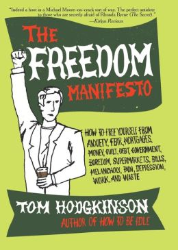 Freedom Manifesto: How to Free Yourself From Anxiety, Fear, Mortgages, Money, Guilt, Debt, Government, Boredom, Supermarkets, Bills, Melancholy, Pain, Depression, and Waste