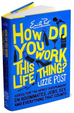 How Do You Work This Life Thing?: Advice for the Newly Independent on Roommates, Jobs, Sex, and Everything That Counts