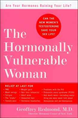The Hormonally Vulnerable Woman: Relief at Last for PMS, Mood Swings, Fatigue, Hair Loss, Adult Acne, Unwanted Hair, Female Pain, Migraine, Weight Gain, and Much More--Including All the Problems of Perimenopause