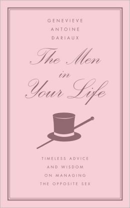Men in Your Life: Timeless Advice and Wisdom on Managing the Opposite Sex