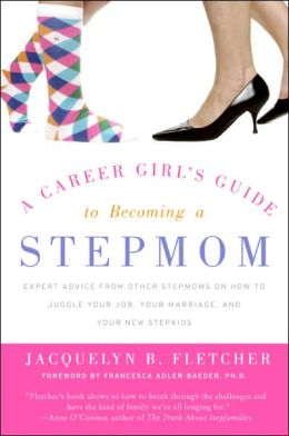 Career Girl's Guide to Becoming a Stepmom: Expert Advice from Other Stepmoms on How to Juggle Your Job, Your Marriage, and Your New Stepkids