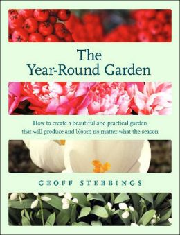 Year-Round Garden: How to Create a Beautiful and Practical Garden that will Produce and Bloom No Matter What the Season