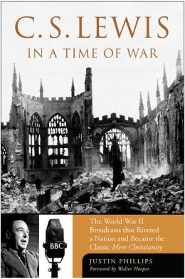 C. S. Lewis in a Time of War: The World War II Broadcasts That Riveted a Nation and Became the Classic Mere Christianity