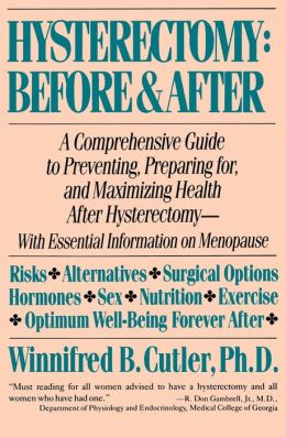 Hysterectomy Before and After: A Comprehensive Guide to Preventing, Preparing for, and Maximizing Health After Hysterectomy