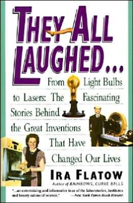 They All Laughed . . . from Light Bulbs to Lasers: The Fascinating Stories behind the Great Inventions That Have Changed Our Lives