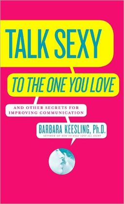 Talk Sexy to the One You Love: And Other Secrets for Improving Communication