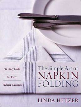 Simple Art of Napkin Folding: 94 Fancy Folds for Every Tabletop Occasion
