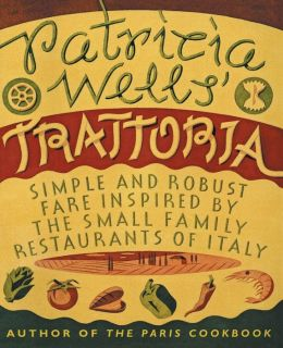 Patricia Wells' Trattoria: Simple and Robust Fare Inspired by the Small Family Restaurants of Italy