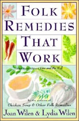 Folk Remedies That Work: By Joan and Lydia Wilen, Authors of Chicken Soup and Other Folk Remedies