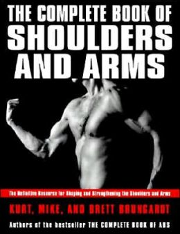 Complete Book of Shoulders and Arms: The Definitive Resource for Shaping and Strengthening the Shoulders and Arms