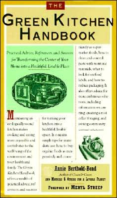 Green Kitchen Handbook:: Practical Advice, References, and Sources for Transfroming the Center of Your Home into a Healthful, Livable Place