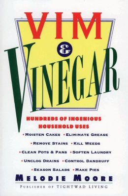 Vim & Vinegar: Moisten Cakes, Eliminate Grease, Remove Stains, Kill Weeds, Cean Pots & Pans, Soften Laundry, Unclog Drains, Control Dandruff, Season Salads