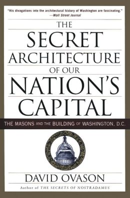 Secret Architecture of Our Nation's Capital: The Masons and the Building of Washington, D.C.