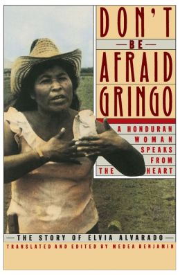 Don't Be Afraid, Gringo: A Honduran Woman Speaks from the Heart the Story of Elvia Alvarado
