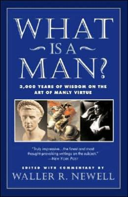 What Is a Man? 3,000 Years of Wisdom on the Art of Manly Virtue