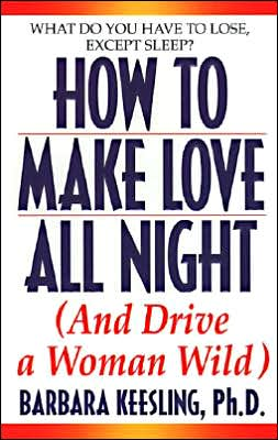 How to Make Love All Night: (And Drive a Woman Wild)