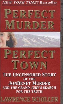 Perfect Murder, Perfect Town: The Uncensored Story of the JonBenet Murder and the Grand Jury's Search for the Final Truth