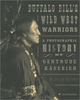Buffalo Bill's Wild West Warriors: A Photographic History by Gertrude Kasebier