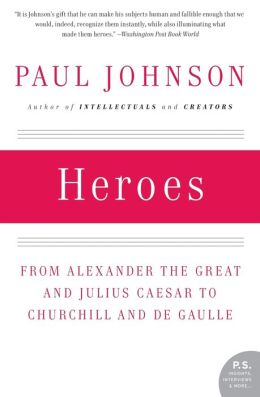 Heroes: From Alexander the Great and Julius Caesar to Churchill and de Gaulle (P.S. Series)
