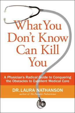 What You Don't Know Can Kill You: A Physician's Radical Guide to Conquering the Obstacles to Excellent Medical Care