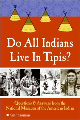 Do All Indians Live in Tipis?: 101 Questions and Answers from the National Museum of the American Indian