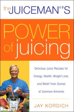 Juiceman's Power of Juicing: Delicious Juice Recipes for Energy, Health, Weight Loss, and Relief from Scores of Common Ailments