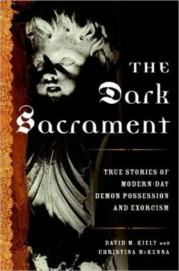Dark Sacrament: True Stories of Modern-Day Demon Possession and Exorcism