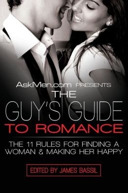 AskMen.com Presents the Guy's Guide to Romance: The 11 Rules for Finding a Woman and Making Her Happy