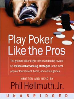 Play Poker Like the Pros: The Greatest Poker Player in the World Today Reveals His Million-Dollar-Winning Strategies to the Most Popular Tournament, Home, and Online Games