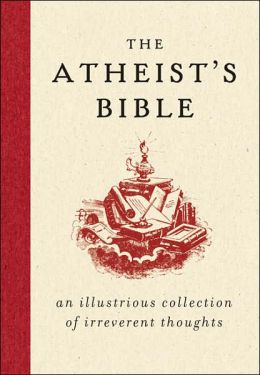 Atheist's Bible: An Illustrious Collection of Irreverent Thoughts