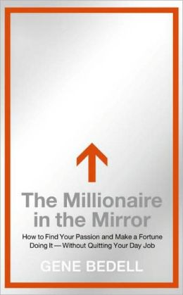 The Millionaire in the Mirror: How to Find Your Passion and Make a Fortune Doing It--Without Quitting Your Day Job