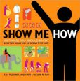 Book Cover Image. Title: Show Me How:  500 Things You Should Know: Instructions for Life from the Everyday to the Exotic, Author: Derek Fagerstrom
