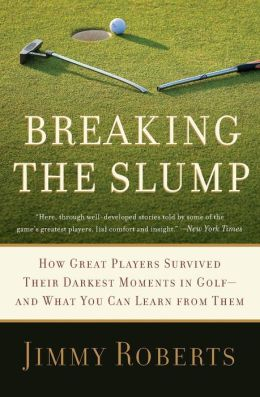Breaking the Slump: How Great Players Survived Their Darkest Moments in Golf--and What You Can Learn from Them