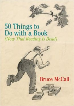 50 Things to Do with a Book: (Now That Reading Is Dead)