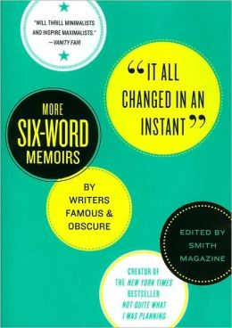 It All Changed in an Instant: More Six-Word Memoirs by Writers Famous and Obscure