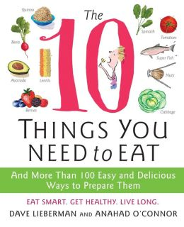 The 10 Things You Need to Eat: And More Than 100 Easy and Delicious Ways to Prepare Them