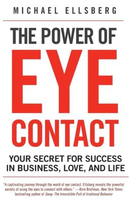 The Power of Eye Contact: Your Secret for Success in Business, Love and Life