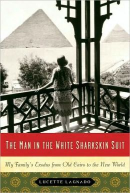 Man in the White Sharkskin Suit: My Family's Exodus from Old Cairo to the New World