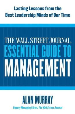 The Wall Street Journal Essential Guide to Management: Lasting Lessons from the Best Leadership Minds of Our Time