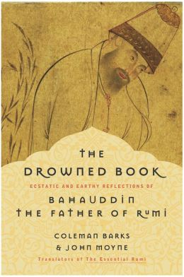 Drowned Book: Ecstatic and Earthy Reflections of Bahauddin, the Father of Rumi