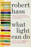 Book Cover Image. Title: What Light Can Do:  Essays on Art, Imagination, and the Natural World, Author: Robert Hass