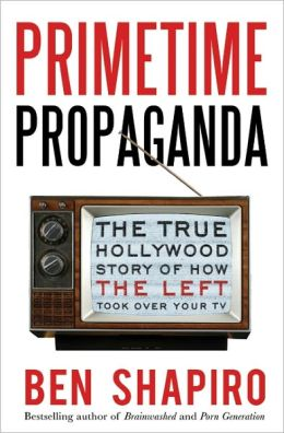 Primetime Propaganda: The True Hollywood Story of How the Left Took Over Your TV