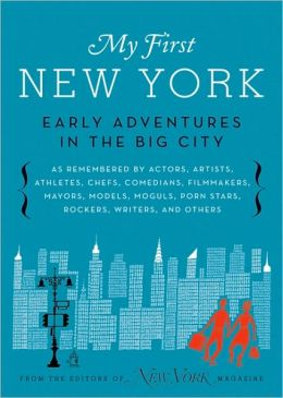 My First New York: Early Adventures in the Big City (As Remembered by Actors, Artists, Athletes, Chefs, Comedians, Filmmakers, Mayors, Models, Moguls, Porn Stars, Rockers, Writers, and Others)