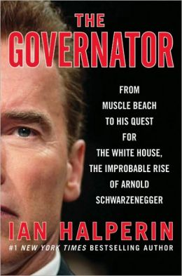 The Governator: From Muscle Beach to His Quest for the White House, the Improbable Rise of Arnold Schwarzenegger