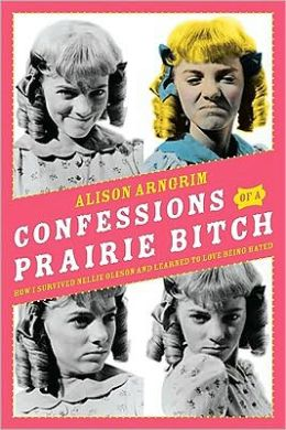 Confessions of a Prairie Bitch: How I Survived Nellie Oleson and Learned to Love Being Hated