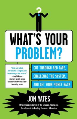 What's Your Problem?: Cut Through Red Tape, Challenge the System, and Get Your Money Back
