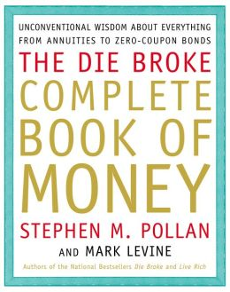 The Die Broke Complete Book of Money: Unconventional Wisdom about Everything from Annuities to Zero-Coupon Bonds