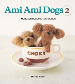 Ami Ami Dogs 2: More Seriously Cute Crochet