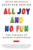 Book Cover Image. Title: All Joy and No Fun:  The Paradox of Modern Parenthood, Author: Jennifer Senior