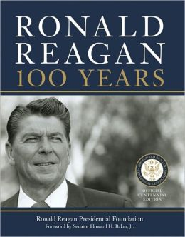 Ronald Reagan: 100 Years: Official Centennial Edition from the Ronald Reagan Presidential Foundation & Library